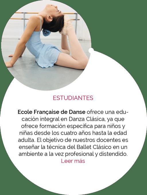 ESTUDIANTES Ecole Française de Danse ofrece una educación integral en Danza Clásica, ya que ofrece formación específica para niños y niñas desde los cuatro años hasta la edad adulta. El objetivo de nuestros docentes es enseñar la técnica del Ballet Clásico en un ambiente a la vez profesional y distendido.