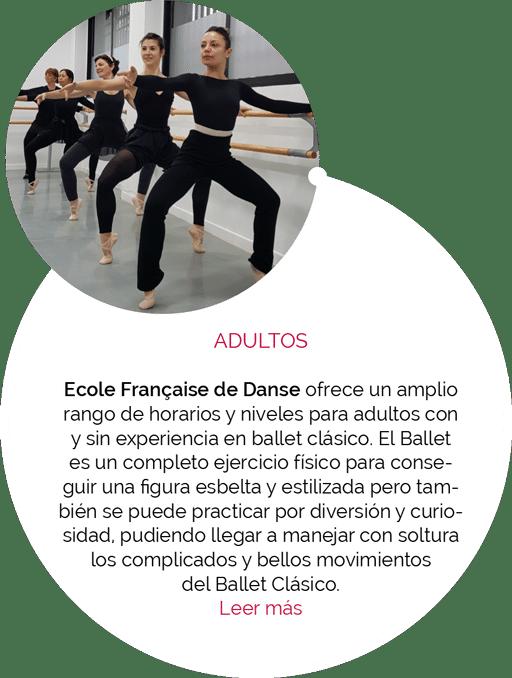 ADULTOS Ecole Française de Danse ofrece un amplio rango de horarios y niveles para adultos con y sin experiencia en ballet clásico. El Ballet es un completo ejercicio físico para conseguir una figura esbelta y estilizada pero también se puede practicar por diversión y curiosidad, pudiendo llegar a manejar con soltura los complicados y bellos movimientos del Ballet Clásico.