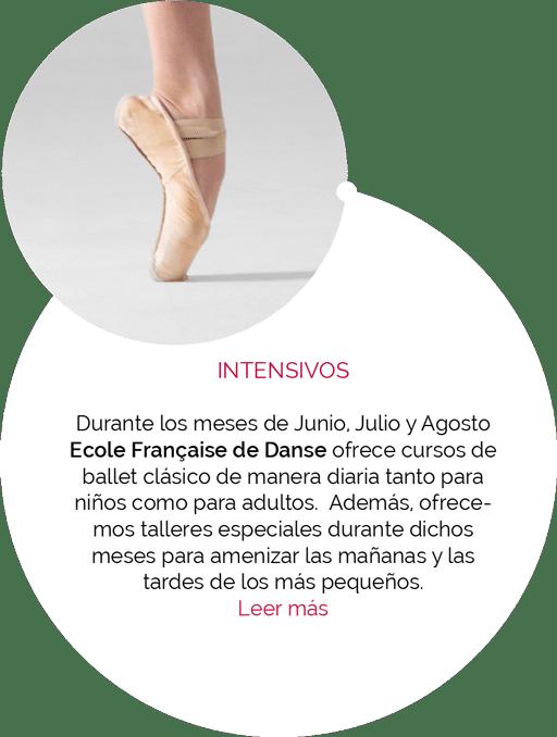 INTENSIVOS Durante los meses de Junio, Julio y Agosto Ecole Française de Danse ofrece cursos de ballet clásico de manera diaria tanto para niños como para adultos. Además, ofrecemos talleres especiales durante dichos meses para amenizar las mañanas y las tardes de los más pequeños.